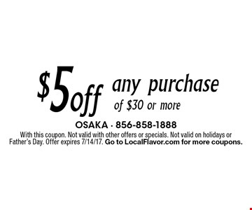$5 off any purchase of $30 or more. With this coupon. Not valid with other offers or specials. Not valid on holidays or Father's Day. Offer expires 7/14/17. Go to LocalFlavor.com for more coupons.