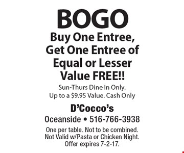 BOGO Buy One Entree, Get One Entree of Equal or Lesser Value FREE!! Sun-Thurs Dine In Only. Up to a $9.95 Value. Cash Only. One per table. Not to be combined. Not Valid w/Pasta or Chicken Night. Offer expires 7-2-17.