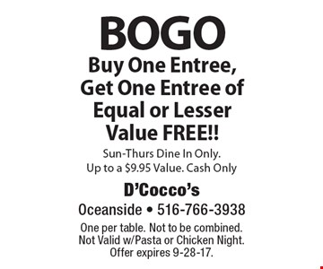 BOGO Buy One Entree, Get One Entree of Equal or Lesser Value FREE!! Sun-Thurs Dine In Only. Up to a $9.95 Value. Cash Only. One per table. Not to be combined. Not Valid w/Pasta or Chicken Night. Offer expires 9-28-17.
