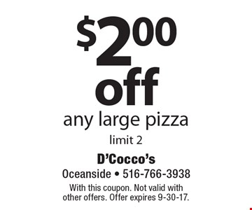 $2.00 off any large pizza. Limit 2. With this coupon. Not valid with other offers. Offer expires 9-30-17.