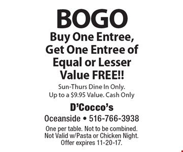 BOGO Buy One Entree, Get One Entree of Equal or Lesser Value FREE!! Sun-Thurs Dine In Only. Up to a $9.95 Value. Cash Only. One per table. Not to be combined. Not Valid w/Pasta or Chicken Night. Offer expires 11-20-17.
