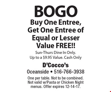 BOGO Buy One Entree, Get One Entree of Equal or Lesser Value FREE!! Sun-Thurs Dine In Only. Up to a $9.95 Value. Cash Only. One per table. Not to be combined. Not valid w/Pasta or Chicken Night menus. Offer expires 12-14-17.