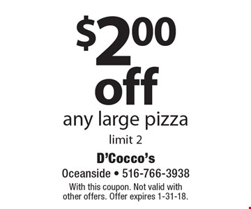 $2.00 off any large pizza. Limit 2. With this coupon. Not valid with other offers. Offer expires 1-31-18.
