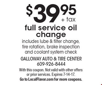 $39.95 + tax full service oil change. Includes lube & filter change, tire rotation, brake inspection and coolant system check. With this coupon. Not valid with other offers or prior services. Expires 7-14-17. Go to LocalFlavor.com for more coupons.