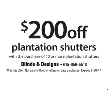 $200 off plantation shutters with the purchase of 10 or more plantation shutters. With this offer. Not valid with other offers or prior purchases. Expires 6-30-17.