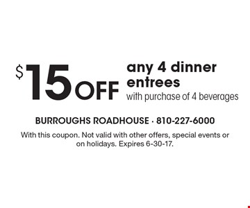 $15 Off any 4 dinner entrees with purchase of 4 beverages. With this coupon. Not valid with other offers, special events or on holidays. Expires 6-30-17.