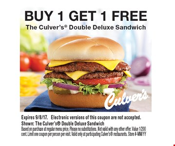 BUY 1 GET 1 FREE The Culver's Double Deluxe Sandwich. Expires 9/8/17. Electronic versions of this coupon are not accepted.Shown: The Culver's Double Deluxe SandwichBased on purchase at regular menu price. Please no substitutions. Not valid with any other offer. Value 1/200 cent. Limit one coupon per person per visit. Valid only at participating Culver's restaurants. Store #-MM/YY