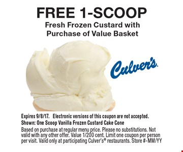 FREE 1-SCOOP Fresh Frozen Custard with  Purchase of Value Basket. Expires 9/8/17. Electronic versions of this coupon are not accepted.Shown: One Scoop Vanilla Frozen Custard Cake ConeBased on purchase at regular menu price. Please no substitutions. Not valid with any other offer. Value 1/200 cent. Limit one coupon per person per visit. Valid only at participating Culver's restaurants. Store #-MM/YY