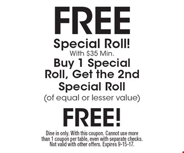 Free Special Roll! With $35 Min. Buy 1 Special Roll, Get the 2nd Special Roll(of equal or lesser value) free! Dine in only. With this coupon. Cannot use more than 1 coupon per table, even with separate checks. Not valid with other offers. Expires 9-15-17.