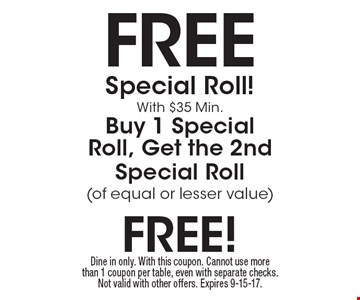Free Special Roll! With $35 Min. Buy 1 Special Roll, Get the 2nd Special Roll (of equal or lesser value). Dine in only. With this coupon. Cannot use more than 1 coupon per table, even with separate checks. Not valid with other offers. Expires 9-15-17.