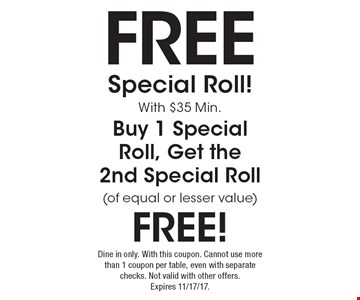 Free special roll! With $35 Min. Buy 1 special roll, get the 2nd special roll (of equal or lesser value) free! Dine in only. With this coupon. Cannot use more than 1 coupon per table, even with separate checks. Not valid with other offers. Expires 11/17/17.