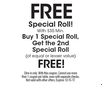 free Special Roll! With $35 Min.Buy 1 Special Roll, Get the 2nd Special Roll (of equal or lesser value) free! Dine in only. With this coupon. Cannot use more than 1 coupon per table, even with separate checks. Not valid with other offers. Expires 12-15-17.