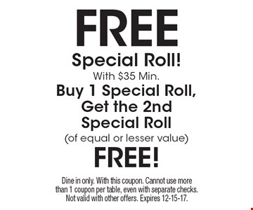 free Special Roll! With $35 Min. Buy 1 Special Roll, Get the 2nd Special Roll (of equal or lesser value) free! Dine in only. With this coupon. Cannot use more than 1 coupon per table, even with separate checks. Not valid with other offers. Expires 12-15-17.
