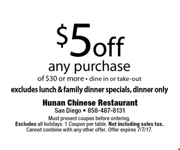 $5 off any purchase of $30 or more - dine in or take-out. Excludes lunch & family dinner specials, dinner only. Must present coupon before ordering. Excludes all holidays. 1 Coupon per table. Not including sales tax. Cannot combine with any other offer. Offer expires 7/7/17.