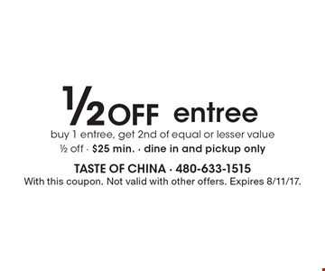 1/2 Off entree. Buy 1 entree, get 2nd of equal or lesser value 1/2 off - $25 min. - Dine in and pickup only. With this coupon. Not valid with other offers. Expires 8/11/17.