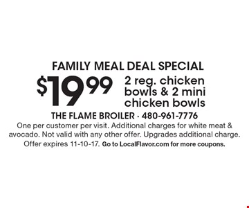 FAMILY MEAL DEAL SPECIAL: 2 reg. chicken bowls & 2 mini chicken bowls for $19.99. One per customer per visit. Additional charges for white meat & avocado. Not valid with any other offer. Upgrades additional charge. Offer expires 11-10-17. Go to LocalFlavor.com for more coupons.