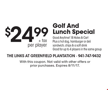 Golf And Lunch Special $24.99 + tax per player -  Good Anytime! 18 Holes & Cart Plus a hot dog, hamburger or deli sandwich, chips & a soft drink. Good for up to 4 players in the same group. With this coupon. Not valid with other offers or prior purchases. Expires 8/11/17.