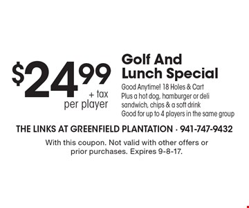 Golf And Lunch Special $24.99 + tax per player. Good Anytime! 18 Holes & Cart Plus a hot dog, hamburger or deli sandwich, chips & a soft drink. Good for up to 4 players in the same group. With this coupon. Not valid with other offers or prior purchases. Expires 9-8-17.