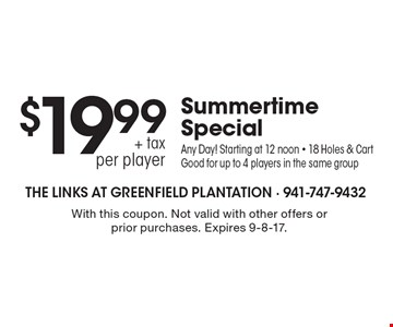 Summertime Special, 18 Holes & Cart $19.99 + tax per player. Any Day! Starting at 12 noon, for up to 4 players in the same group. With this coupon. Not valid with other offers or prior purchases. Expires 9-8-17.
