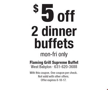 $5 off 2 dinner buffets, mon-fri only. With this coupon. One coupon per check. Not valid with other offers. Offer expires 8-18-17.
