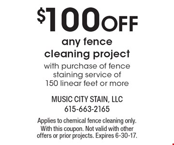 $100 OFF any fence cleaning project with purchase of fence staining service of 150 linear feet or more. Applies to chemical fence cleaning only. With this coupon. Not valid with other offers or prior projects. Expires 6-30-17.
