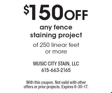 $150 OFF any fence staining project of 250 linear feet or more. With this coupon. Not valid with other offers or prior projects. Expires 6-30-17.