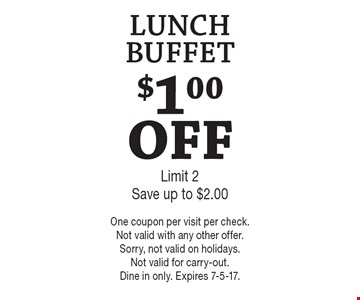 $1.00 OFF LUNCH BUFFET. Limit 2. Save up to $2.00. One coupon per visit per check. Not valid with any other offer. Sorry, not valid on holidays. Not valid for carry-out. Dine in only. Expires 7-5-17.
