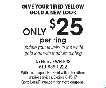 Give Your Tired Yellow Gold A New Look! Only $25 per ring. Update your jewelry to the white gold look with rhodium plating. With this coupon. Not valid with other offers or prior services. Expires 8-15-17. Go to LocalFlavor.com for more coupons.