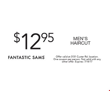 $12.95 MEN'S HAIRCUT. Offer valid at 3131 Custer Rd. location. One coupon per person. Not valid with any other offer. Expires: 7/14/17