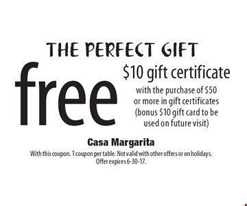 The Perfect Gift. Free $10 Gift Certificate With The Purchase Of $50 Or More In Gift Certificates (Bonus $10 Gift Card To Be Used On Future Visit). With this coupon. 1 coupon per table. Not valid with other offers or on holidays. Offer expires 6-30-17.