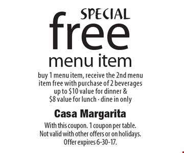 Special. Free Menu Item. Buy 1 menu item, receive the 2nd menu item free with purchase of 2 beverages. Up to $10 value for dinner & $8 value for lunch. Dine in only. With this coupon. 1 coupon per table. Not valid with other offers or on holidays. Offer expires 6-30-17.