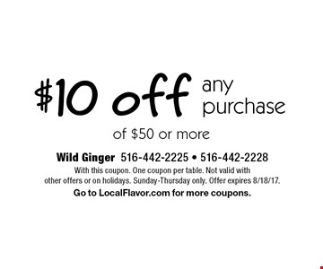 $10 off any purchase of $50 or more. With this coupon. One coupon per table. Not valid with other offers or on holidays. Sunday-Thursday only. Offer expires 8/18/17. Go to LocalFlavor.com for more coupons.