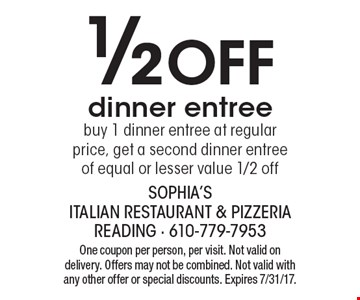 1/2 Off dinner entree buy 1 dinner entree at regular price, get a second dinner entree of equal or lesser value 1/2 off. One coupon per person, per visit. Not valid on delivery. Offers may not be combined. Not valid with any other offer or special discounts. Expires 7/31/17.