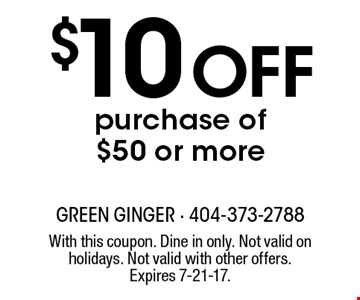 $10 off purchase of $50 or more. With this coupon. Dine in only. Not valid on holidays. Not valid with other offers. Expires 7-21-17.