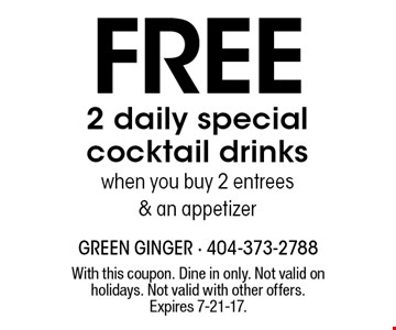 Free 2 daily special cocktail drinks when you buy 2 entrees & an appetizer. With this coupon. Dine in only. Not valid on holidays. Not valid with other offers. Expires 7-21-17.