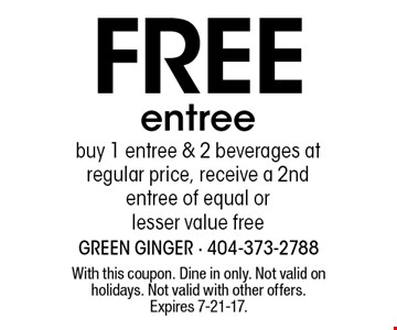 Free entree. buy 1 entree & 2 beverages at regular price, receive a 2nd entree of equal or lesser value free. With this coupon. Dine in only. Not valid on holidays. Not valid with other offers. Expires 7-21-17.