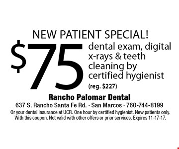 new patient special! $75 dental exam, digital x-rays & teeth cleaning by certified hygienist (reg. $227). Or your dental insurance at UCR. One hour by certified hygienist. New patients only. With this coupon. Not valid with other offers or prior services. Expires 11-17-17.