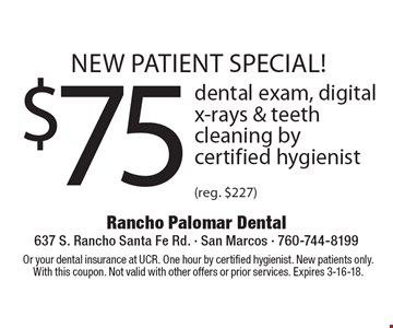 new patient special! $75 dental exam, digital x-rays & teeth cleaning by certified hygienist (reg. $227). Or your dental insurance at UCR. One hour by certified hygienist. New patients only. With this coupon. Not valid with other offers or prior services. Expires 3-16-18.