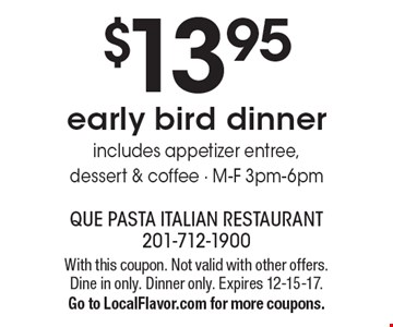 $13.95 early bird dinner. Includes appetizer entree, dessert & coffee. M-F 3pm-6pm. With this coupon. Not valid with other offers. Dine in only. Dinner only. Expires 12-15-17. Go to LocalFlavor.com for more coupons.