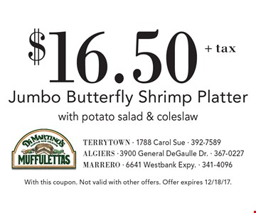 $16.50+ tax Jumbo Butterfly Shrimp Platter with potato salad & coleslaw. With this coupon. Not valid with other offers. Offer expires 12/18/17.