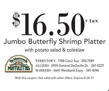 $16.50 + tax Jumbo Butterfly Shrimp Platter with potato salad & coleslaw. With this coupon. Not valid with other offers. Expires 8-28-17.
