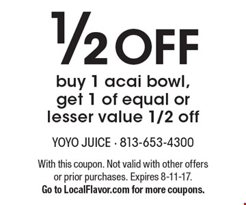 1/2 Off buy 1 acai bowl, get 1 of equal or lesser value 1/2 off. With this coupon. Not valid with other offers or prior purchases. Expires 8-11-17. Go to LocalFlavor.com for more coupons.