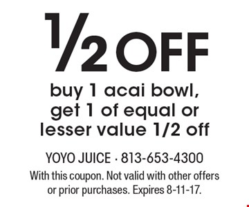1/2 Off buy 1 acai bowl, get 1 of equal or lesser value 1/2 off. With this coupon. Not valid with other offers or prior purchases. Expires 8-11-17.