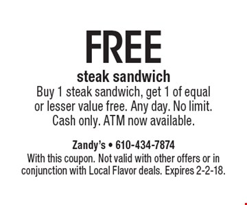 FREE steak sandwich. Buy 1 steak sandwich, get 1 of equal or lesser value free. Any day. No limit. Cash only. ATM now available. With this coupon. Not valid with other offers or in conjunction with Local Flavor deals. Expires 2-2-18.