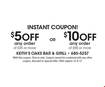 Instant Coupon! $10 Off any order of $50 or more OR $5 Off any order of $25 or more. With this coupon. Dine in only. Coupon cannot be combined with any other coupon, discount or special offer. Offer expires 12-8-17.