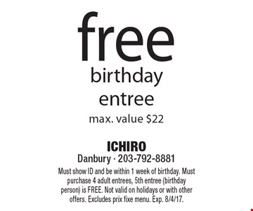 free birthday entree max. value $22. Must show ID and be within 1 week of birthday. Must purchase 4 adult entrees, 5th entree (birthday person) is FREE. Not valid on holidays or with other offers. Excludes prix fixe menu. Exp. 8/4/17.