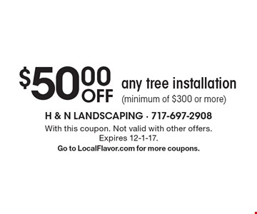 $50.00 OFF any tree installation (minimum of $300 or more). With this coupon. Not valid with other offers. Expires 12-1-17. Go to LocalFlavor.com for more coupons.