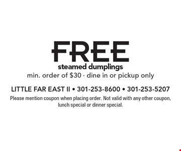 Free steamed dumplingsmin. order of $30 - dine in or pickup only. Please mention coupon when placing order. Not valid with any other coupon, lunch special or dinner special.