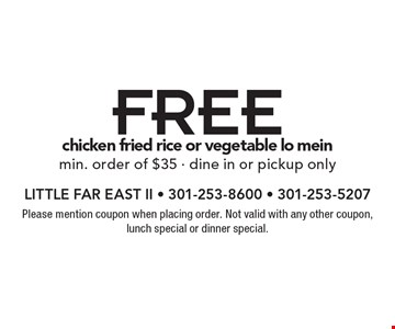 Free chicken fried rice or vegetable lo meinmin. order of $35 - dine in or pickup only. Please mention coupon when placing order. Not valid with any other coupon, lunch special or dinner special.