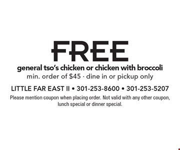Free general tso's chicken or chicken with broccoli min. order of $45 - dine in or pickup only. Please mention coupon when placing order. Not valid with any other coupon, lunch special or dinner special.